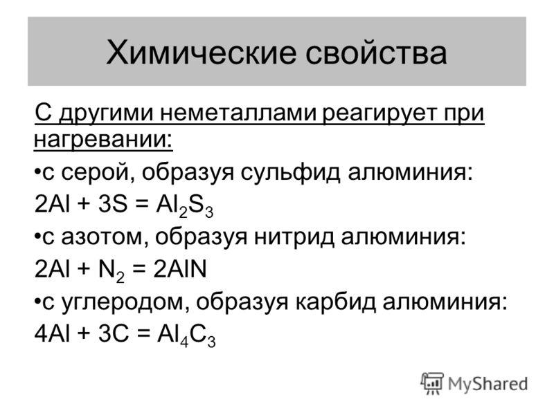 Химические свойства C другими неметаллами реагирует при нагревании: с серой, образуя сульфид алюминия: 2Al + 3S = Al 2 S 3 с азотом, образуя нитрид алюминия: 2Al + N 2 = 2AlN с углеродом, образуя карбид алюминия: 4Al + 3С = Al 4 С 3