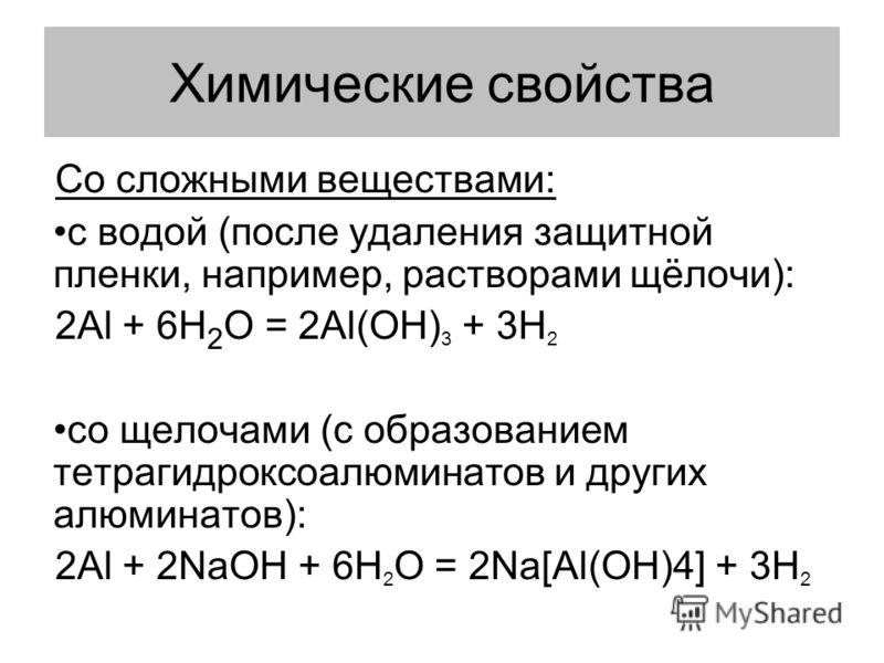Химические свойства Со сложными веществами: с водой (после удаления защитной пленки, например, растворами щёлочи): 2Al + 6H 2 O = 2Al(OH) 3 + 3H 2 со щелочами (с образованием тетрагидроксоалюминатов и других алюминатов): 2Al + 2NaOH + 6H 2 O = 2Na[Al