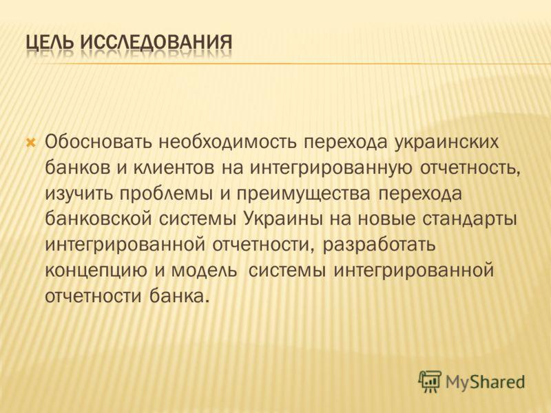 Обосновать необходимость перехода украинских банков и клиентов на интегрированную отчетность, изучить проблемы и преимущества перехода банковской системы Украины на новые стандарты интегрированной отчетности, разработать концепцию и модель системы ин