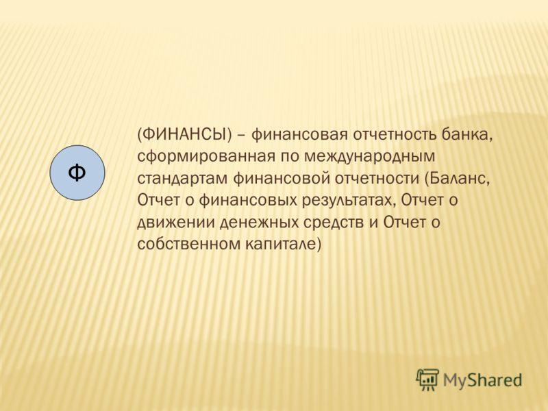 Ф (ФИНАНСЫ) – финансовая отчетность банка, сформированная по международным стандартам финансовой отчетности (Баланс, Отчет о финансовых результатах, Отчет о движении денежных средств и Отчет о собственном капитале)