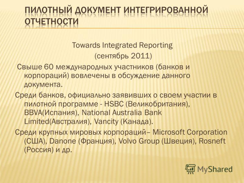 Towards Integrated Reporting (сентябрь 2011) Свыше 60 международных участников (банков и корпораций) вовлечены в обсуждение данного документа. Среди банков, официально заявивших о своем участии в пилотной программе - HSBC (Великобритания), BBVA(Испан