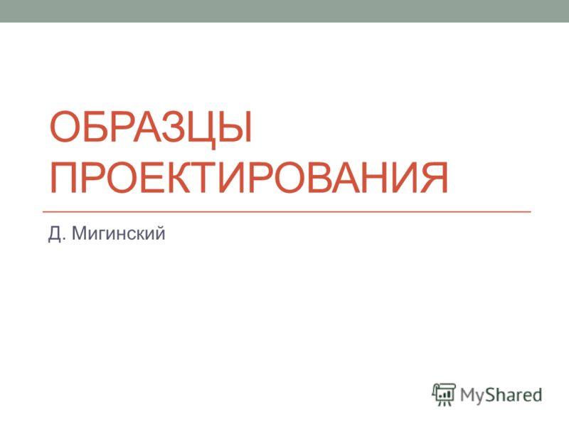 ОБРАЗЦЫ ПРОЕКТИРОВАНИЯ Д. Мигинский