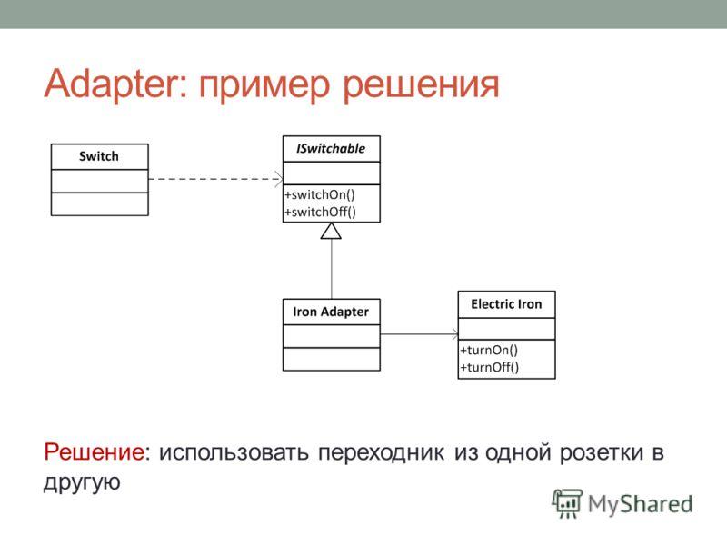 Adapter: пример решения Решение: использовать переходник из одной розетки в другую