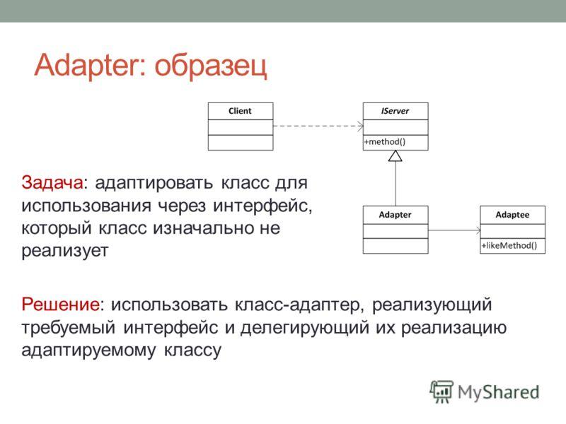 Adapter: образец Задача: адаптировать класс для использования через интерфейс, который класс изначально не реализует Решение: использовать класс-адаптер, реализующий требуемый интерфейс и делегирующий их реализацию адаптируемому классу