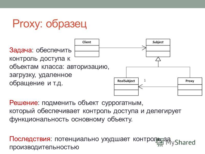 Proxy: образец Задача: обеспечить контроль доступа к объектам класса: авторизацию, загрузку, удаленное обращение и т.д. Решение: подменить объект суррогатным, который обеспечивает контроль доступа и делегирует функциональность основному объекту. Посл