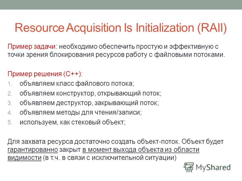 Resource Acquisition Is Initialization (RAII) Пример задачи: необходимо обеспечить простую и эффективную с точки зрения блокирования ресурсов работу с файловыми потоками. Пример решения (С++): 1. объявляем класс файлового потока; 2. объявляем констру