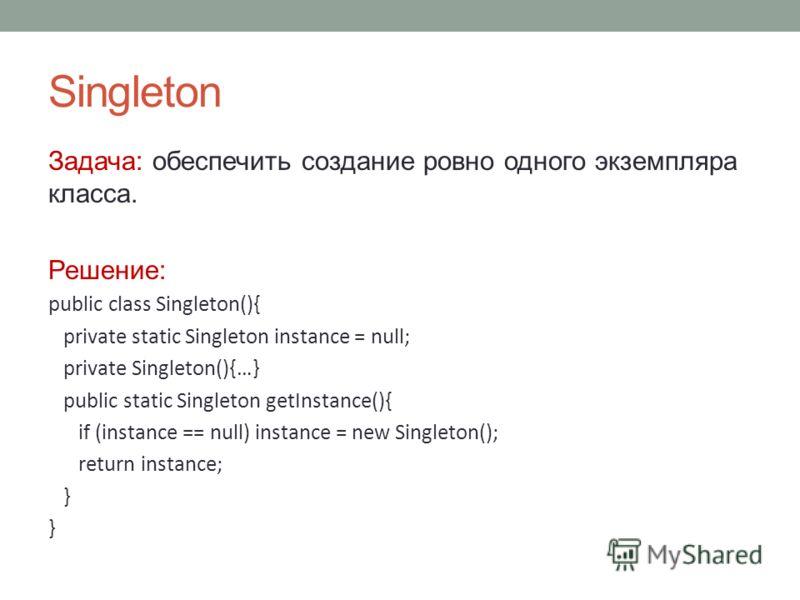 Singleton Задача: обеспечить создание ровно одного экземпляра класса. Решение: public class Singleton(){ private static Singleton instance = null; private Singleton(){…} public static Singleton getInstance(){ if (instance == null) instance = new Sing