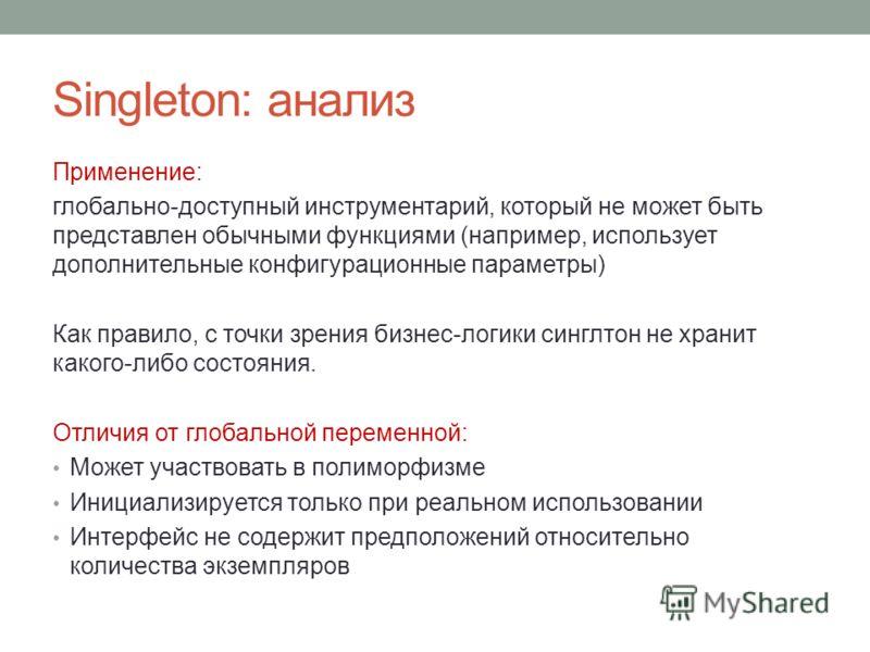 Singleton: анализ Применение: глобально-доступный инструментарий, который не может быть представлен обычными функциями (например, использует дополнительные конфигурационные параметры) Как правило, с точки зрения бизнес-логики синглтон не хранит каког