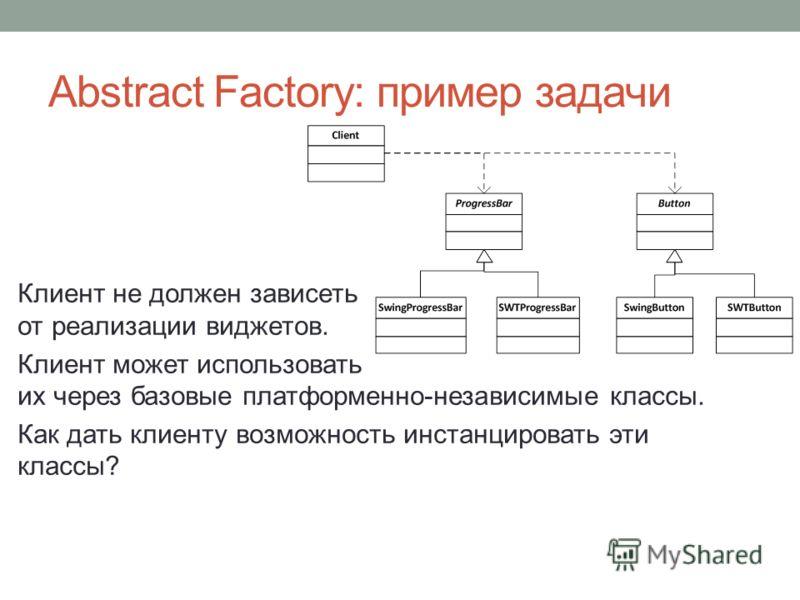 Abstract Factory: пример задачи Клиент не должен зависеть от реализации виджетов. Клиент может использовать их через базовые платформенно-независимые классы. Как дать клиенту возможность инстанцировать эти классы?