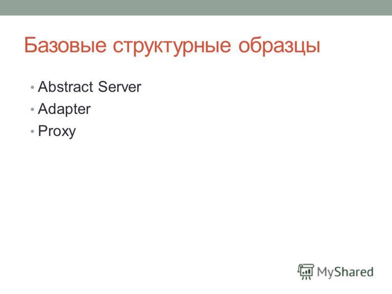 Базовые структурные образцы Abstract Server Adapter Proxy