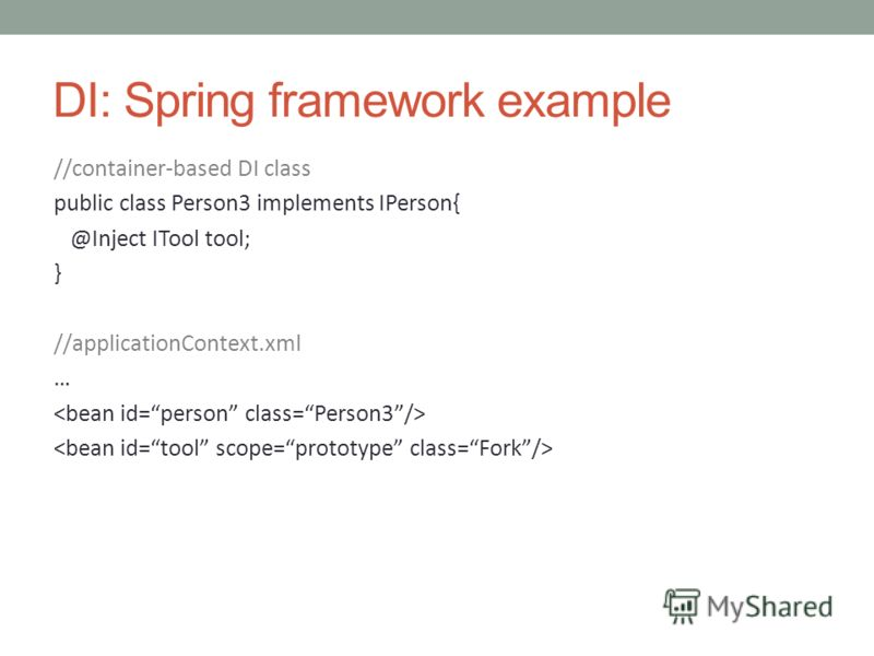 DI: Spring framework example //container-based DI class public class Person3 implements IPerson{ @Inject ITool tool; } //applicationContext.xml …