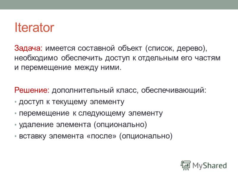 Iterator Задача: имеется составной объект (список, дерево), необходимо обеспечить доступ к отдельным его частям и перемещение между ними. Решение: дополнительный класс, обеспечивающий: доступ к текущему элементу перемещение к следующему элементу удал