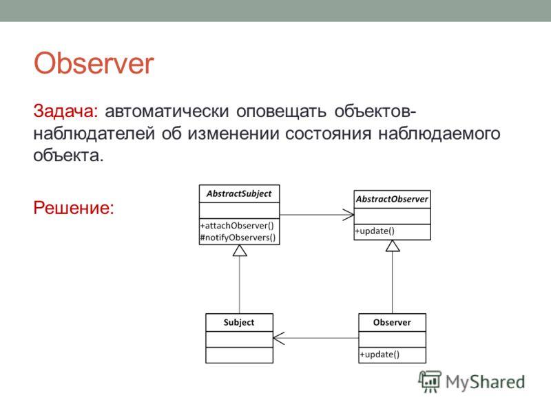 Observer Задача: автоматически оповещать объектов- наблюдателей об изменении состояния наблюдаемого объекта. Решение: