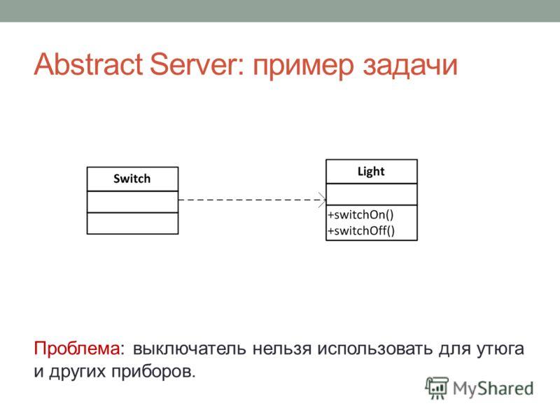 Abstract Server: пример задачи Проблема: выключатель нельзя использовать для утюга и других приборов.