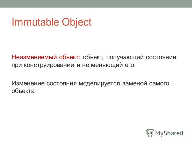 Immutable Object Неизменяемый объект: объект, получающий состояние при конструировании и не меняющий его. Изменение состояния моделируется заменой самого объекта