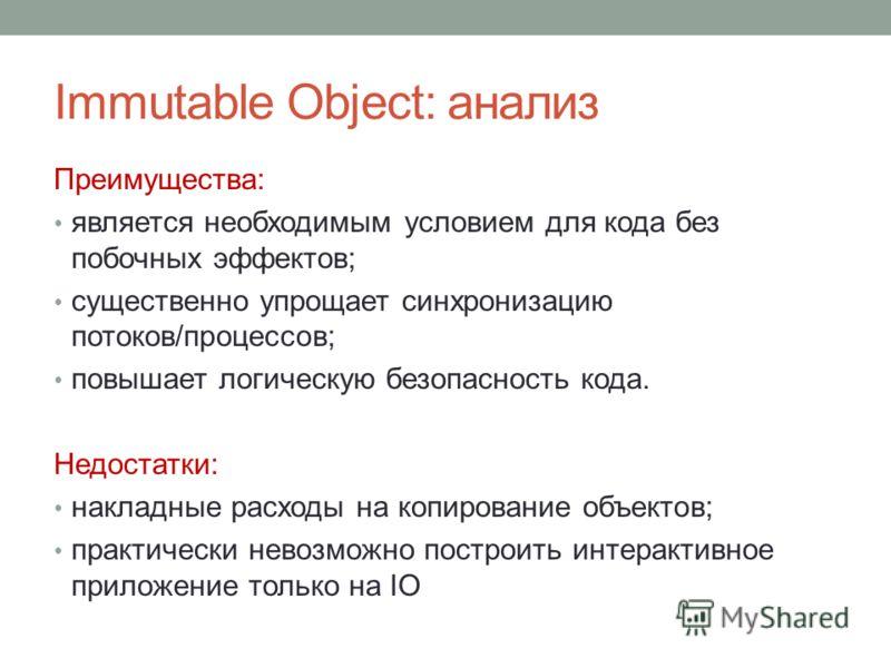 Immutable Object: анализ Преимущества: является необходимым условием для кода без побочных эффектов; существенно упрощает синхронизацию потоков/процессов; повышает логическую безопасность кода. Недостатки: накладные расходы на копирование объектов; п