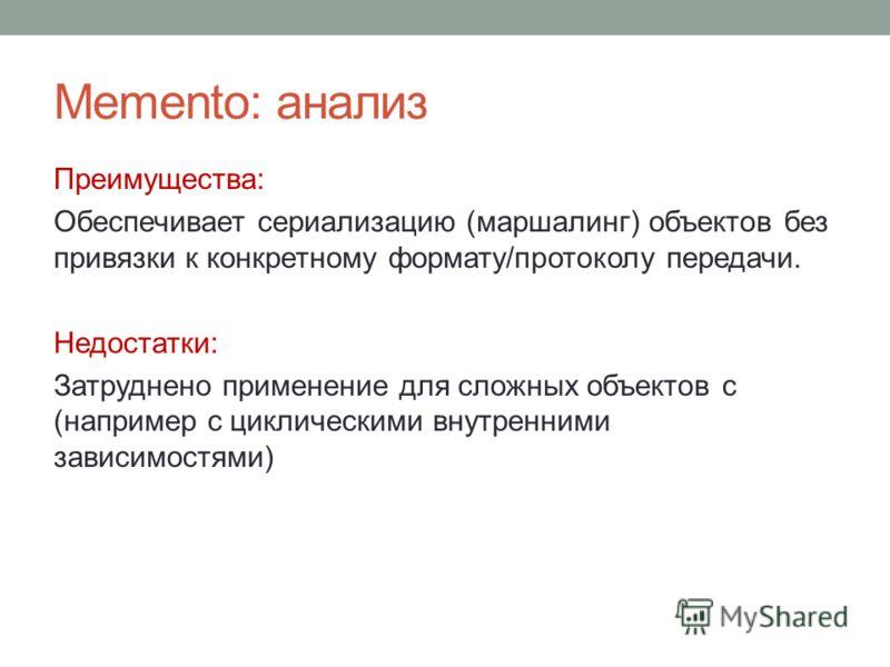 Memento: анализ Преимущества: Обеспечивает сериализацию (маршалинг) объектов без привязки к конкретному формату/протоколу передачи. Недостатки: Затруднено применение для сложных объектов с (например с циклическими внутренними зависимостями)