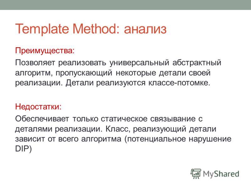 Template Method: анализ Преимущества: Позволяет реализовать универсальный абстрактный алгоритм, пропускающий некоторые детали своей реализации. Детали реализуются классе-потомке. Недостатки: Обеспечивает только статическое связывание с деталями реали