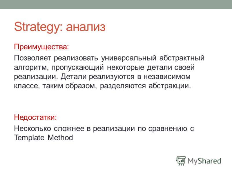 Strategy: анализ Преимущества: Позволяет реализовать универсальный абстрактный алгоритм, пропускающий некоторые детали своей реализации. Детали реализуются в независимом классе, таким образом, разделяются абстракции. Недостатки: Несколько сложнее в р
