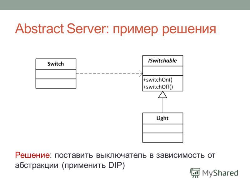 Abstract Server: пример решения Решение: поставить выключатель в зависимость от абстракции (применить DIP)