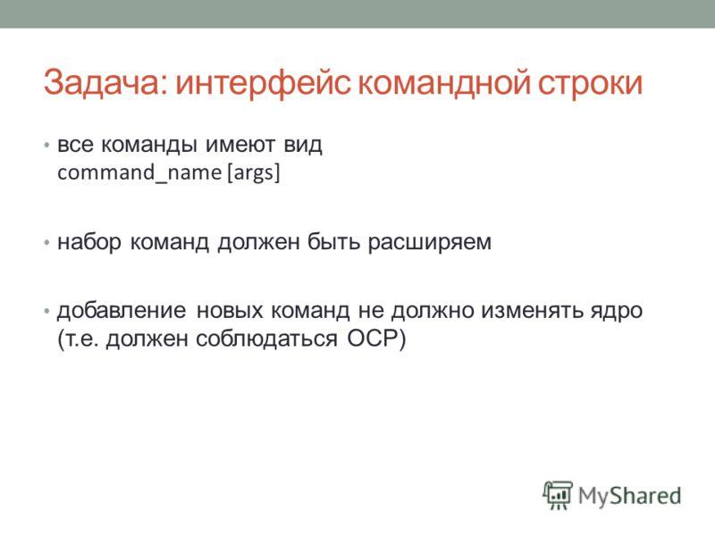 Задача: интерфейс командной строки все команды имеют вид command_name [args] набор команд должен быть расширяем добавление новых команд не должно изменять ядро (т.е. должен соблюдаться OCP)