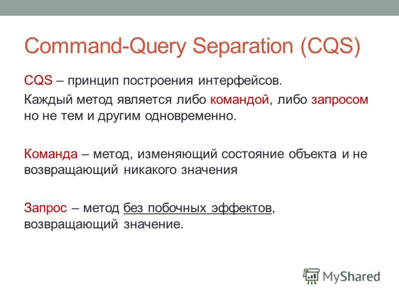 Command-Query Separation (CQS) CQS – принцип построения интерфейсов. Каждый метод является либо командой, либо запросом но не тем и другим одновременно. Команда – метод, изменяющий состояние объекта и не возвращающий никакого значения Запрос – метод