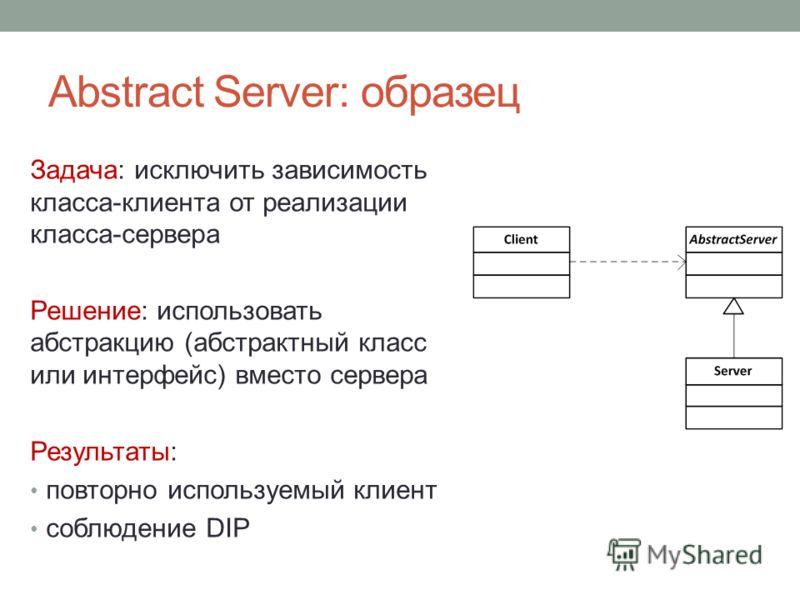Abstract Server: образец Задача: исключить зависимость класса-клиента от реализации класса-сервера Решение: использовать абстракцию (абстрактный класс или интерфейс) вместо сервера Результаты: повторно используемый клиент соблюдение DIP