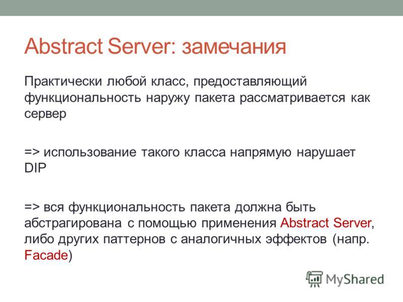 Abstract Server: замечания Практически любой класс, предоставляющий функциональность наружу пакета рассматривается как сервер => использование такого класса напрямую нарушает DIP => вся функциональность пакета должна быть абстрагирована с помощью при