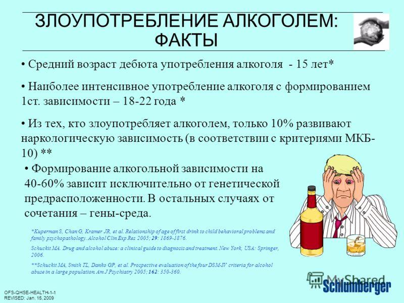 OFS-QHSE-HEALTH-1-1 REVISED: Jan. 15, 2009 ЗЛОУПОТРЕБЛЕНИЕ АЛКОГОЛЕМ: ФАКТЫ Средний возраст дебюта употребления алкоголя - 15 лет* Наиболее интенсивное употребление алкоголя с формированием 1ст. зависимости – 18-22 года * Из тех, кто злоупотребляет а