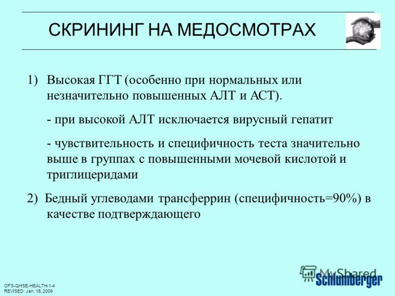 OFS-QHSE-HEALTH-1-4 REVISED: Jan. 15, 2009 СКРИНИНГ НА МЕДОСМОТРАХ 1)Высокая ГГТ (особенно при нормальных или незначительно повышенных АЛТ и АСТ). - при высокой АЛТ исключается вирусный гепатит - чувствительность и специфичность теста значительно выш