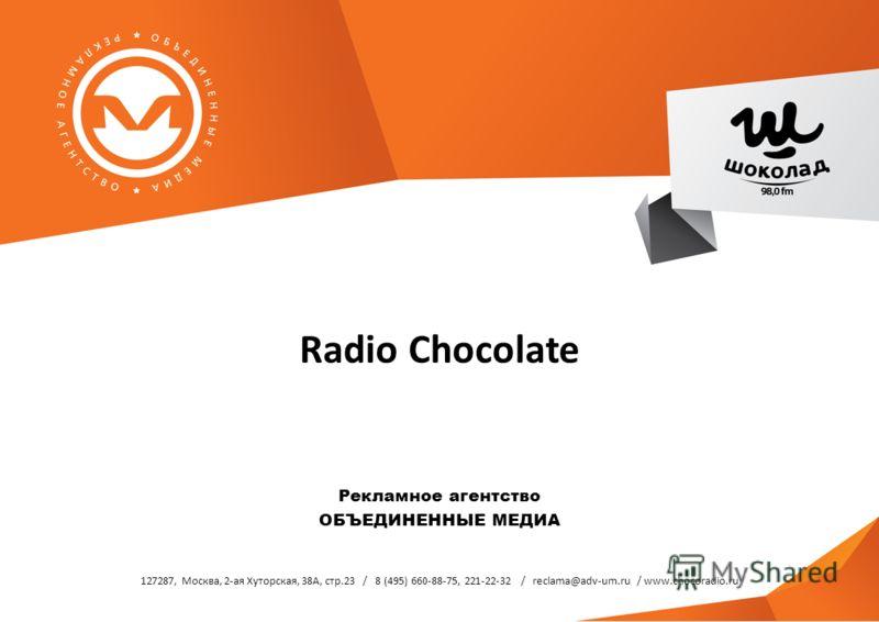 127287, Москва, 2-ая Хуторская, 38А, стр.23 / 8 (495) 660-88-75, 221-22-32 / reclama@adv-um.ru / www.chocoradio.ru Radio Chocolate Рекламное агентство ОБЪЕДИНЕННЫЕ МЕДИА