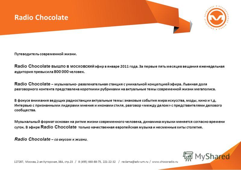 Radio Chocolate Путеводитель современной жизни. Radio Chocolate вышло в московский эфир в январе 2011 года. За первые пять месяцев вещания еженедельная аудитория превысила 800 000 человек. Radio Chocolate – музыкально- развлекательная станция с уника