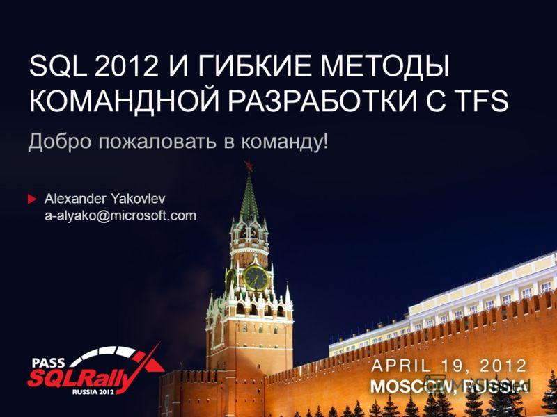 SQL 2012 И ГИБКИЕ МЕТОДЫ КОМАНДНОЙ РАЗРАБОТКИ C TFS Добро пожаловать в команду! Alexander Yakovlev a-alyako@microsoft.com