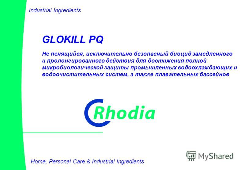 1 GLOKILL PQ Home, Personal Care & Industrial Ingredients Не пенящийся, исключительно безопасный биоцид замедленного и пролонгированного действия для достижения полной микробиологической защиты промышленных водоохлаждающих и водоочистительных систем,