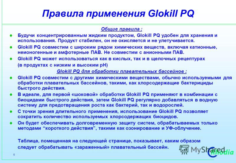 5 Правила применения Glokill PQ Общие правила : Будучи концентрированным жидким продуктом, Glokill PQ удобен для хранения и использования. Продукт стабилен, он не окисляется и не улетучивается. Glokill PQ совместим с широким рядом химических веществ,