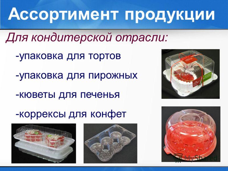Ассортимент продукции Для кондитерской отрасли: -упаковка для тортов -упаковка для пирожных -кюветы для печенья -коррексы для конфет