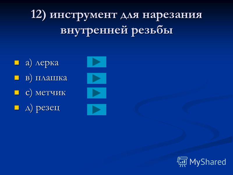 11) режущий инструмент для обработки отверстий после сверления a) венец a) венец в) зенкер в) зенкер с) зенцзубель с) зенцзубель д) хонг д) хонг