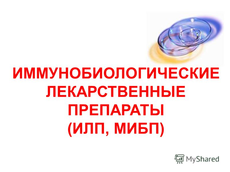 ИММУНОБИОЛОГИЧЕСКИЕ ЛЕКАРСТВЕННЫЕ ПРЕПАРАТЫ (ИЛП, МИБП)