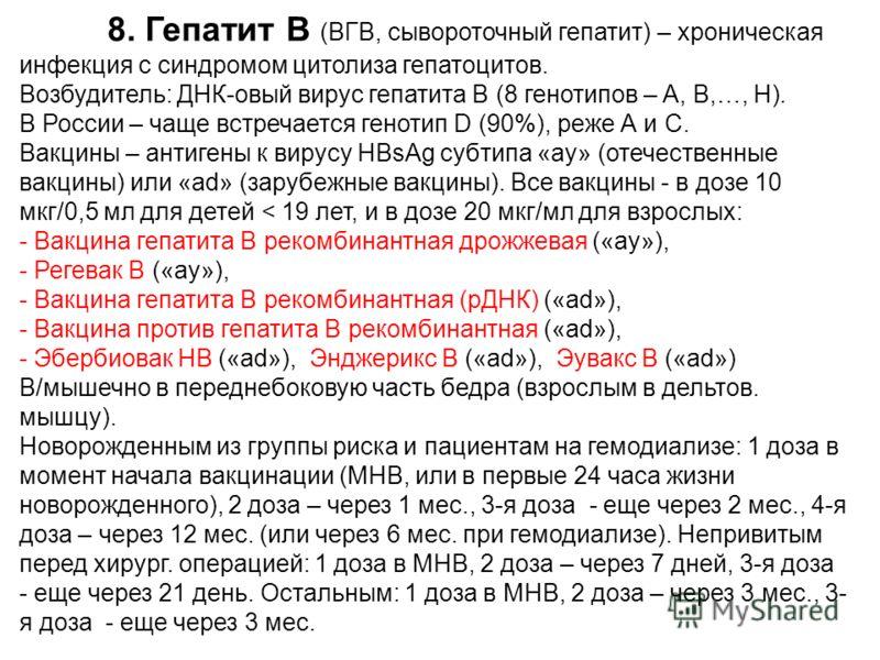 8. Гепатит В (ВГВ, сывороточный гепатит) – хроническая инфекция с синдромом цитолиза гепатоцитов. Возбудитель: ДНК-овый вирус гепатита В (8 генотипов – A, B,…, H). В России – чаще встречается генотип D (90%), реже А и С. Вакцины – антигены к вирусу H