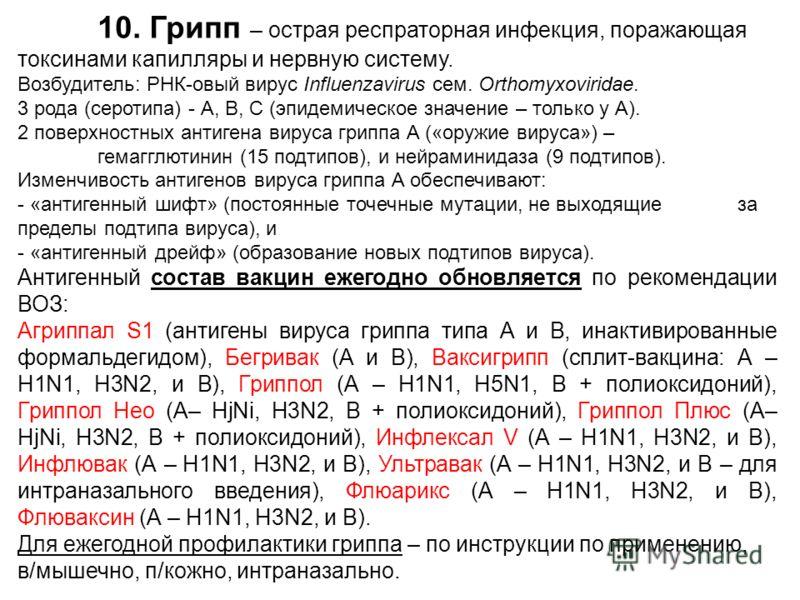 10. Грипп – острая респраторная инфекция, поражающая токсинами капилляры и нервную систему. Возбудитель: РНК-овый вирус Influenzavirus ceм. Orthomyxoviridae. 3 рода (серотипа) - А, В, С (эпидемическое значение – только у А). 2 поверхностных антигена