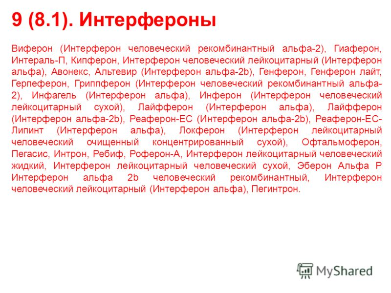 9 (8.1). Интерфероны Виферон (Интерферон человеческий рекомбинантный альфа-2), Гиаферон, Интераль-П, Кипферон, Интерферон человеческий лейкоцитарный (Интерферон альфа), Авонекс, Альтевир (Интерферон альфа-2b), Генферон, Генферон лайт, Герпеферон, Гри