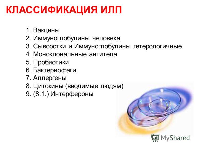 КЛАССИФИКАЦИЯ ИЛП 1. Вакцины 2. Иммуноглобулины человека 3. Сыворотки и Иммуноглобулины гетерологичные 4. Моноклональные антитела 5. Пробиотики 6. Бактериофаги 7. Аллергены 8. Цитокины (вводимые людям) 9. (8.1.) Интерфероны