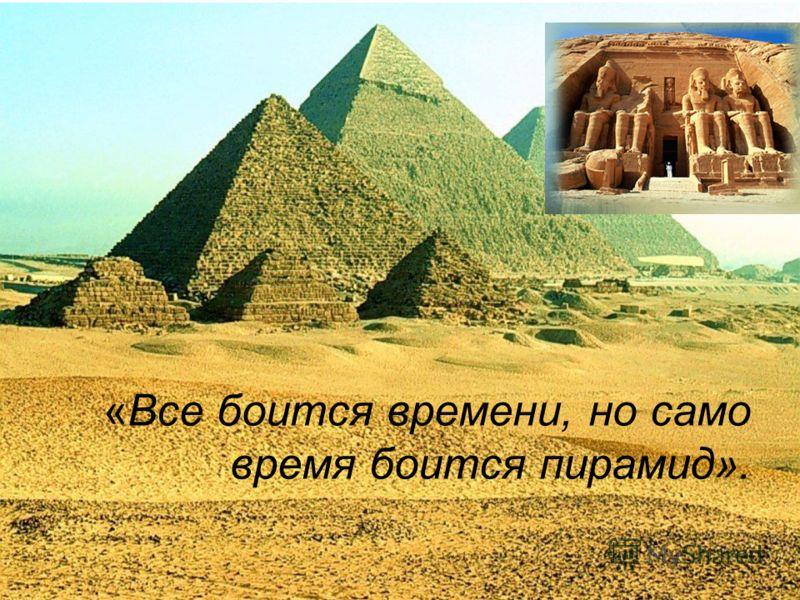 «Все боится времени, но само время боится пирамид».