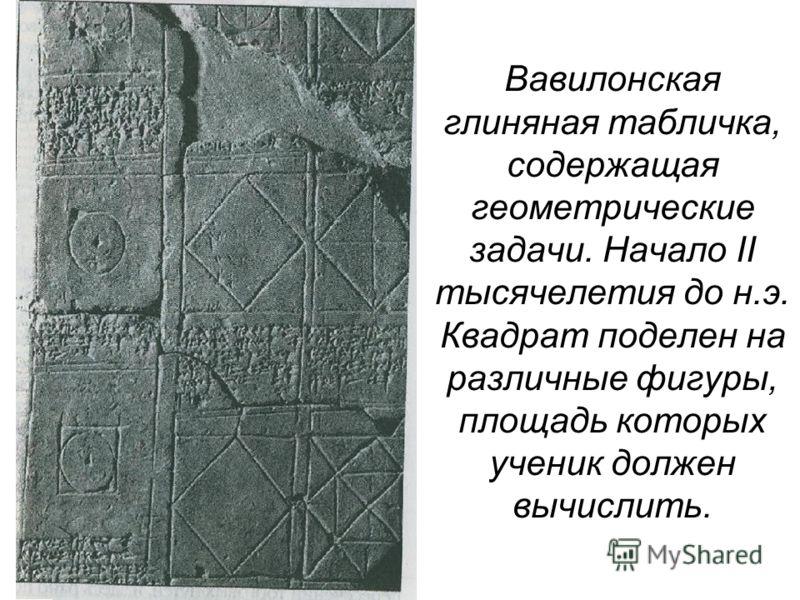 Вавилонская глиняная табличка, содержащая геометрические задачи. Начало II тысячелетия до н.э. Квадрат поделен на различные фигуры, площадь которых ученик должен вычислить.