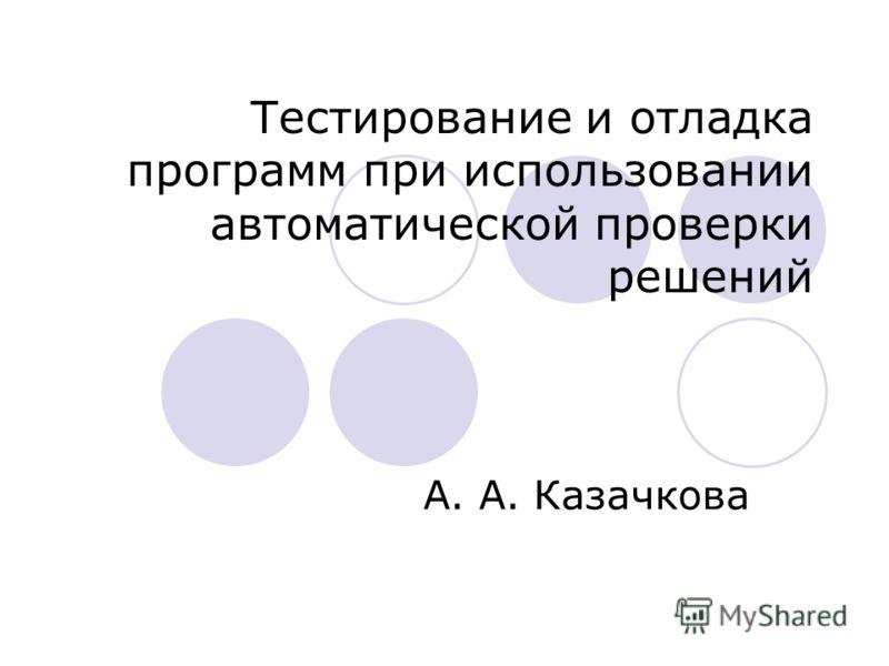 Тестирование и отладка программ при использовании автоматической проверки решений А. А. Казачкова