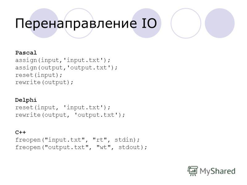 Перенаправление IO Pascal assign(input,'input.txt'); assign(output,'output.txt'); reset(input); rewrite(output); Delphi reset(input, 'input.txt'); rewrite(output, 'output.txt'); C++ freopen(