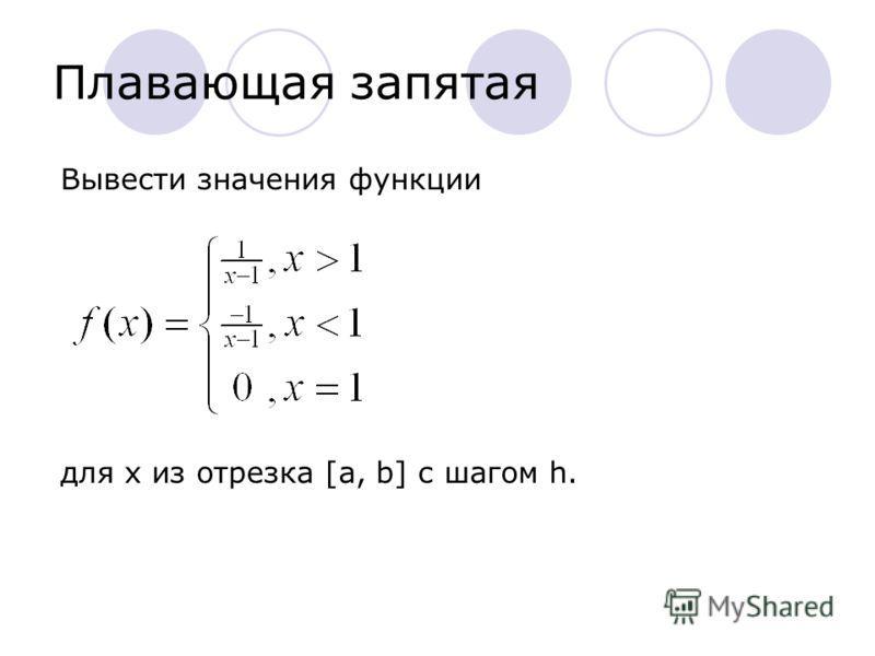 Плавающая запятая Вывести значения функции для x из отрезка [a, b] с шагом h.