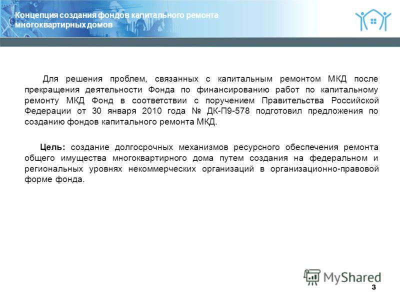 3 Для решения проблем, связанных с капитальным ремонтом МКД после прекращения деятельности Фонда по финансированию работ по капитальному ремонту МКД Фонд в соответствии с поручением Правительства Российской Федерации от 30 января 2010 года ДК-П9-578