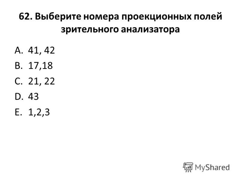62. Выберите номера проекционных полей зрительного анализатора A.41, 42 B.17,18 C.21, 22 D.43 E.1,2,3