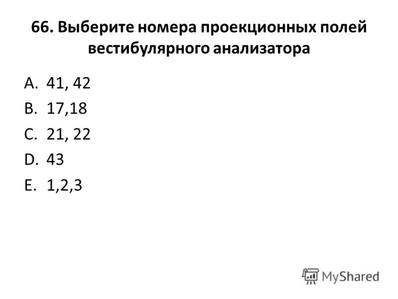 66. Выберите номера проекционных полей вестибулярного анализатора A.41, 42 B.17,18 C.21, 22 D.43 E.1,2,3